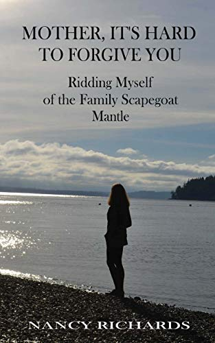 Mother, It's Hard to Forgive You: Ridding Myself of the Family Scapegoat Mantle (Mother, I Don...