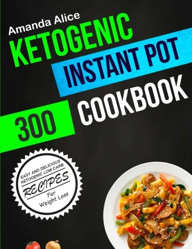 Ketogenic Instant Pot Cookbook: 300 Easy And Delicious Ketogenic Low Carb Recipes For Weight Loss (...