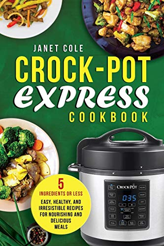 Crock-Pot Express Cookbook: 5 Ingredients or Less - Easy, Healthy, and Irresistible Recipes for Nourishing and Delicious Meals 9781985299870 Pressure cookers are all the rage nowadays, and Crock-Pot - the standard in slow cookers - is ready to play the game! Slow cookers have
