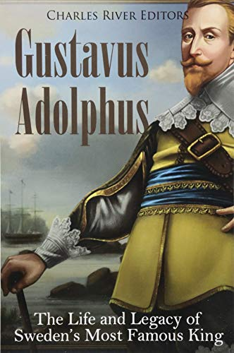 9781985305533: Gustavus Adolphus: The Life and Legacy of Sweden's Most Famous King