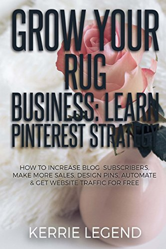 Grow Your Rug Business: Learn Pinterest Strategy: How to Increase Blog Subscribers, Make More Sales...