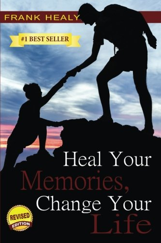 9781985673298: Heal Your Memories, Change Your Life: Heal Yourself From the Past to Create a Phenomenal Present and Future (Volume 1)