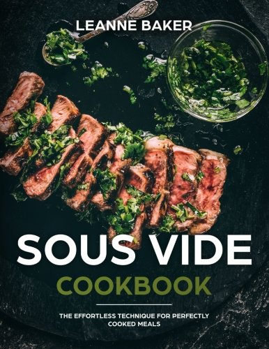 Sous Vide Cookbook: The Effortless Technique for Perfectly Cooked Meals: Leanne Baker