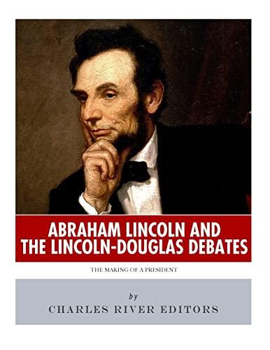 Abraham Lincoln and the Lincoln-Douglas Debates: The: Charles River Editors