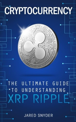 Cryptocurrency: The Ultimate Guide to Understanding XRP Ripple: Jared Snyder