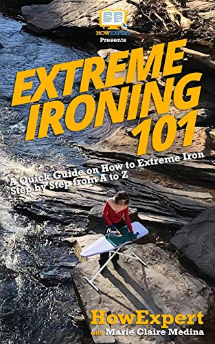 9781986175890: Extreme Ironing 101: A Quick Guide on How to Extreme Iron Step by Step from A to Z