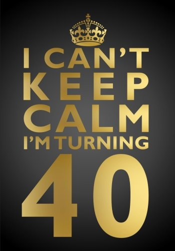 I Can't Keep Calm I'm Turning 40 Birthday Gift Notebook (7 x 10 Inches): Novelty Gag Gift ...