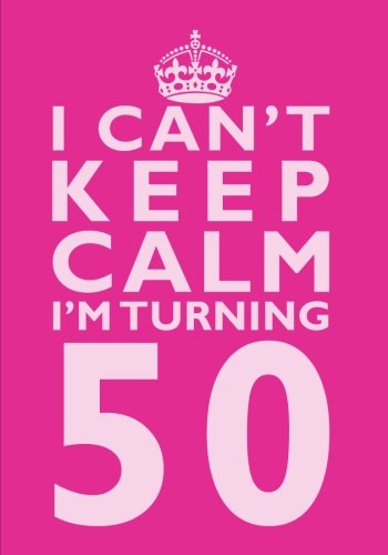 I Can't Keep Calm I'm Turning 50 Birthday Gift Notebook (7 x 10 Inches): Novelty Gag Gift...