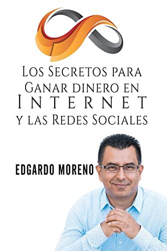 Los Secretos para Ganar dinero en Internet y las Redes Sociales (Spanish Edition): Edgardo Moreno
