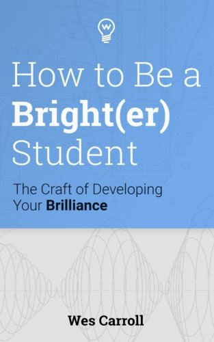 How to Be a Brighter Student: The Craft of Developing Your Brilliance: Wes Carroll