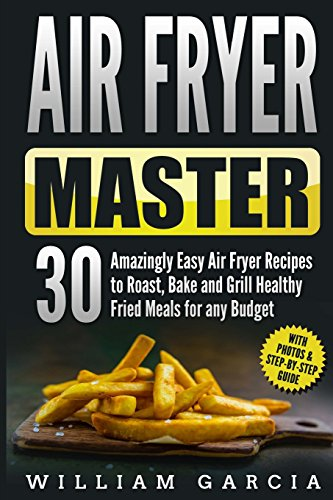Air Fryer Master: 30 Amazingly Easy Air Fryer Recipes to Roast, Bake and Grill Healthy Fried Meals ...