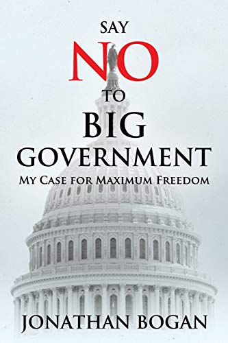 Say No to Big Government: My Case for Maximum Freedom: Mr Jonathan Bogan