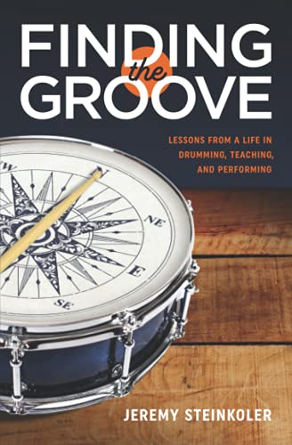 Finding the Groove: Lessons from a Life in Drumming, Teaching, and Performing: Jeremy Steinkoler