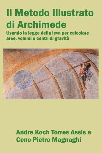 9781987980059: Il Metodo Illustrato di Archimede: usando la legge della leva per calcolare aree, volumi e centri di gravità