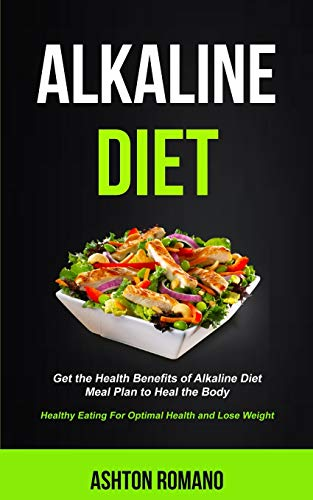 9781989744024: Alkaline Diet: Get the Health Benefits of Alkaline Diet Meal Plan to Heal the Body (Healthy Eating For Optimal Health, Lose Weight) (Alkaline Recipes and Meals Cookbook)