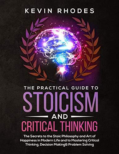 9781999188375: The Practical Guide to Stoicism and Critical Thinking: The Secrets to the Stoic Philosophy and Art of Happiness in Modern Life and to Mastering Critical Thinking, Decision Making and Problem Solving