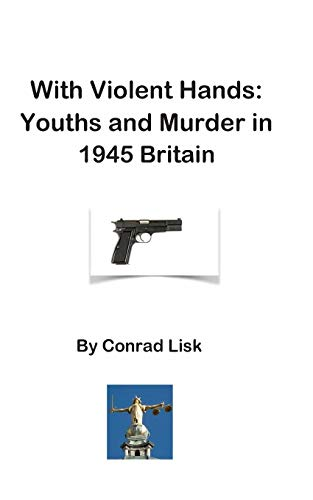 9781999787868: With Violent Hands: Youths and Murder in 1945 Britain