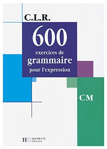 600 exercices de grammaire pour l'expression CM (CLR): Janine Leclec'h-Lucas; Jean-Claude ...