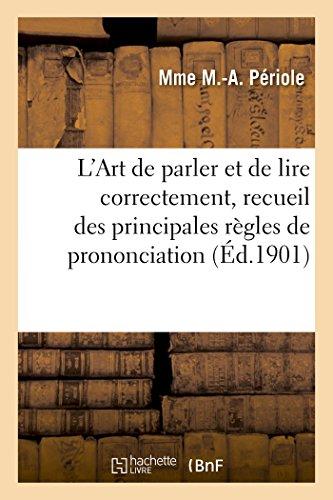 L Art de Parler Et de Lire Correctement, Recueil Des Principales Regles de Prononciation Et Diction...