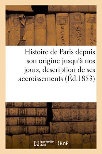 Histoire de Paris de Son Origine Nos Jours Offrant La Description de Ses Accroissements Successifs ...