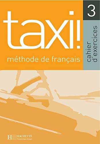 Taxi! Cahier d'exercices. Per le Scuole superiori: Taxi! 3. Cahier D'Exercices: Cahier D'exercises (Français langue étrangère)
