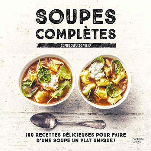 9782011775955: Soupes complètes: 100 recettes délicieuses pour faire d'une soupe un plat unique ! (Cuisine)