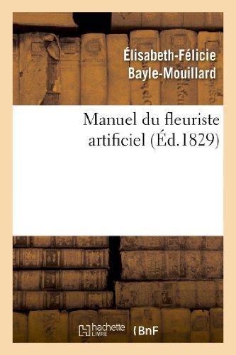 9782012187153: Manuel Du Fleuriste Artificiel, Ou L Art D Imiter D Apres Nature Toute Espece de Fleurs... (Arts) (French Edition)