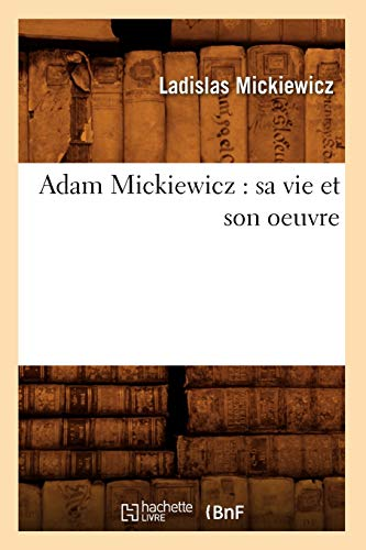 Adam Mickiewicz: Sa Vie Et Son Oeuvre: Ladislas Mickiewicz