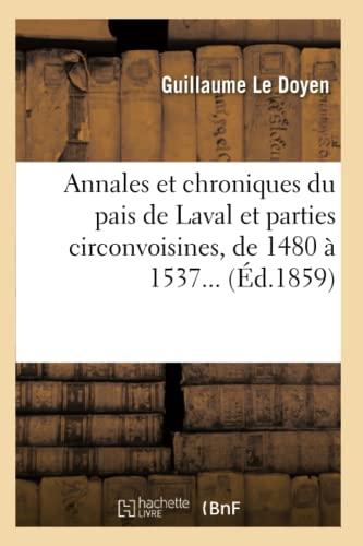 Annales Et Chroniques Du Pais de Laval Et Parties Circonvoisines, de 1480 a 1537.: Guillaume Le ...