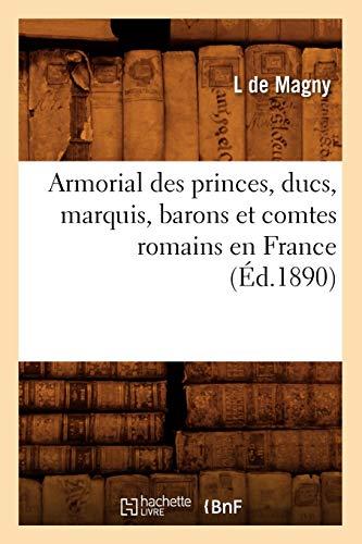 Armorial Des Princes, Ducs, Marquis, Barons Et Comtes Romains En France (Histoire) (French Edition)...