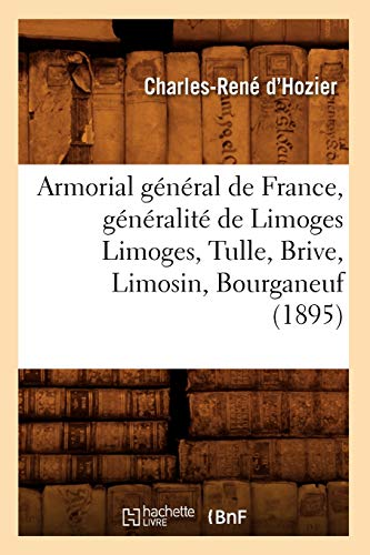 9782012524637: Armorial General de France, Generalite de Limoges Limoges, Tulle, Brive, Limosin, Bourganeuf (1895) (Histoire) (French Edition)