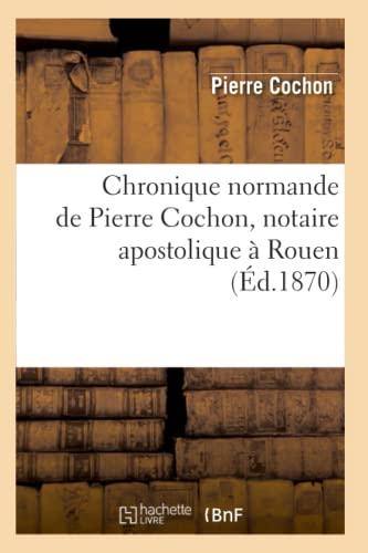 Chronique Normande de Pierre Cochon, Notaire Apostolique a Rouen (Ed.1870): Pierre Cochon