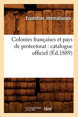 Colonies Francaises Et Pays de Protectorat: Catalogue Officiel (Ed.1889): Exposition Internationale