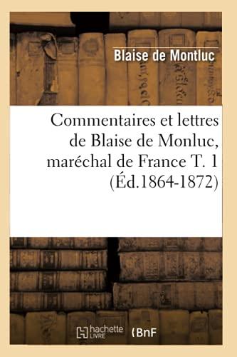 Commentaires Et Lettres de Blaise de Monluc, Marechal de France T. 1 (Ed.1864-1872): Blaise de ...