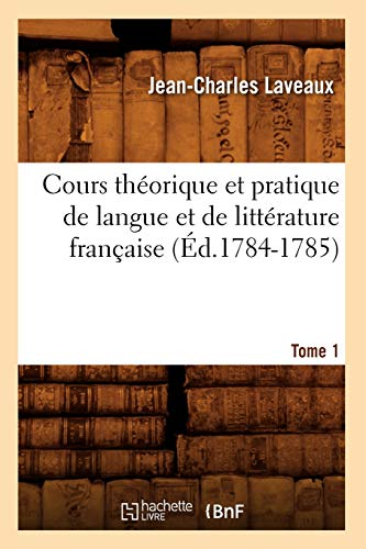 Cours Theorique Et Pratique de Langue Et de Litterature Francaise. Tome 1 (Ed.1784-1785): ...