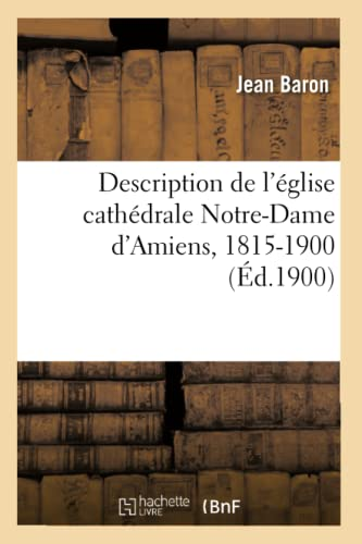 Description de LEglise Cathedrale Notre-Dame DAmiens, 1815-1900 (Ed.1900): Jean Baron