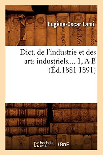 Dict. de L'Industrie Et Des Arts Industriels. 1, A-B (Ed.1881-1891) (Savoirs Et Traditions) (...