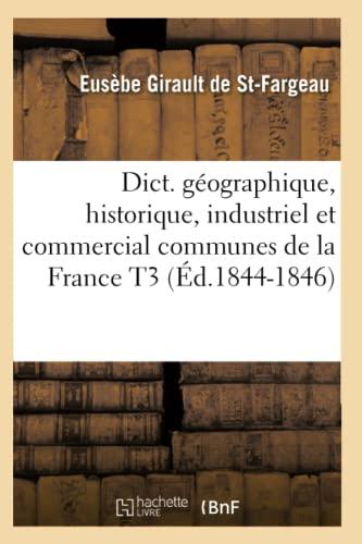 Dict. Geographique, Historique, Industriel Et Commercial Communes de La France T3 (Ed.1844-1846): ...