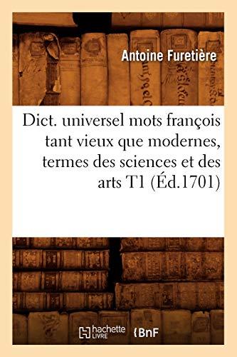 Dict. Universel Mots Francois Tant Vieux Que Modernes, Termes Des Sciences Et Des Arts T1 (Ed.1701)...