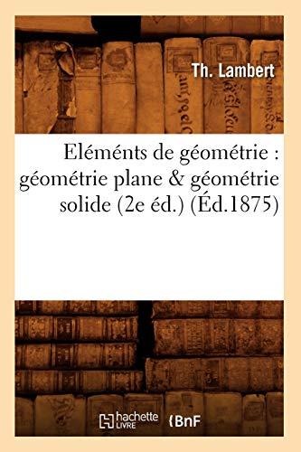 Elements de Geometrie: Geometrie Plane Geometrie Solide (2e Ed.) (Ed.1875): Lambert T.