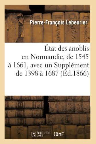 Etat Des Anoblis En Normandie, de 1545 a 1661, Avec Un Supplement de 1398 a 1687, (Ed.1866): ...