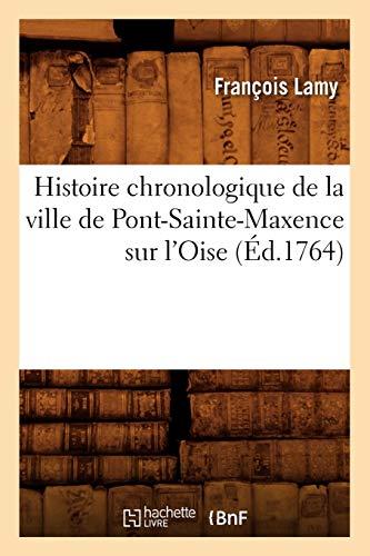 Histoire Chronologique de La Ville de Pont-Sainte-Maxence Sur LOise: Francois Lamy