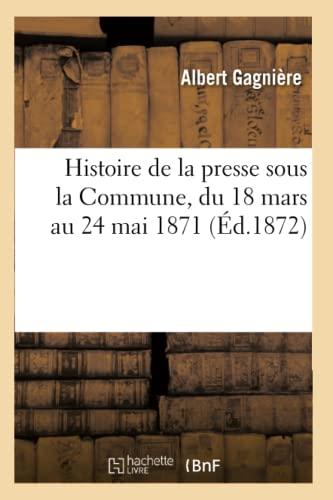 Histoire de La Presse Sous La Commune, Du 18 Mars Au 24 Mai 1871 (Ed.1872): Gagniere a.