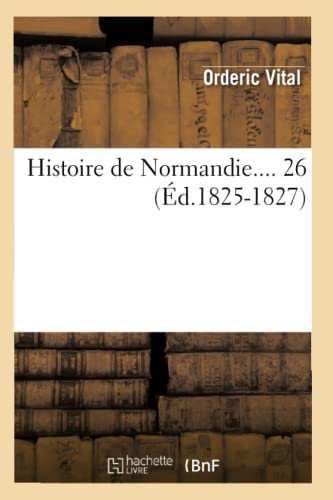 Histoire de Normandie.... 26 (Ed.1825-1827) (French Edition): Ordericus, Vitalis; Vital,