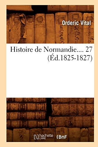 Histoire de Normandie.... 27 (Ed.1825-1827) (French Edition): Ordericus, Vitalis; Vital,