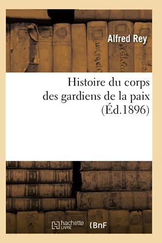 Histoire Du Corps Des Gardiens de La Paix (Ed.1896): Rey a.