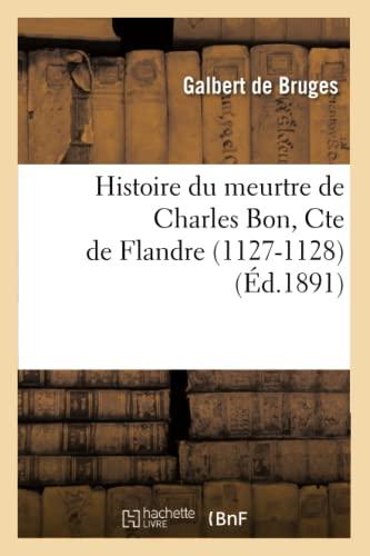 Histoire Du Meurtre de Charles Bon, Cte de Flandre (1127-1128) (Ed.1891) (Litterature) (French ...
