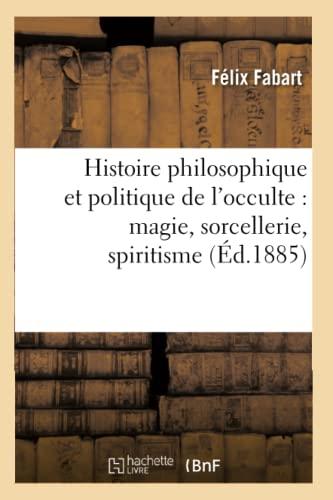 9782012555648: Histoire Philosophique Et Politique de L'Occulte: Magie, Sorcellerie, Spiritisme (Ed.1885) (Philosophie) (French Edition)