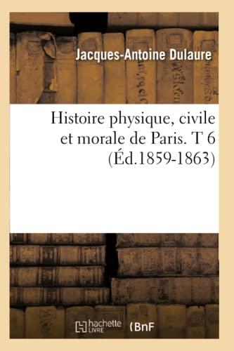 Histoire Physique, Civile Et Morale de Paris. T 6 (Ed.1859-1863): Jacques-Antoine Dulaure
