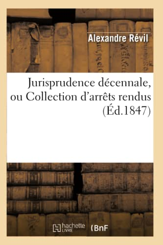 Jurisprudence Decennale, Ou Collection DArrets Rendus (Ed.1847): Revil a.